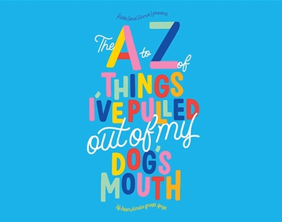 the a to z of things i've pulled out of my dog's mouth