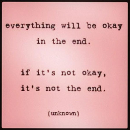 Everything will be okay in the end. If it's not okay, it's not the end. [unknown]. Photo: Facebook